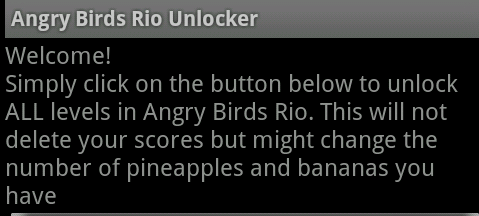 Welcome!  Simply click on the button below to unlock ALL levels in Angry Birds Rio. This will not delete your scores but might change the number of pineapples and bananas you have